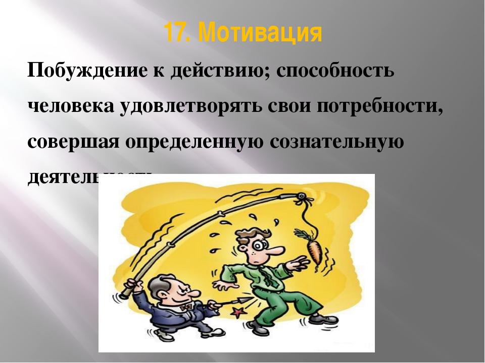 17. Мотивация Побуждение к действию; способность человека удовлетворять свои...