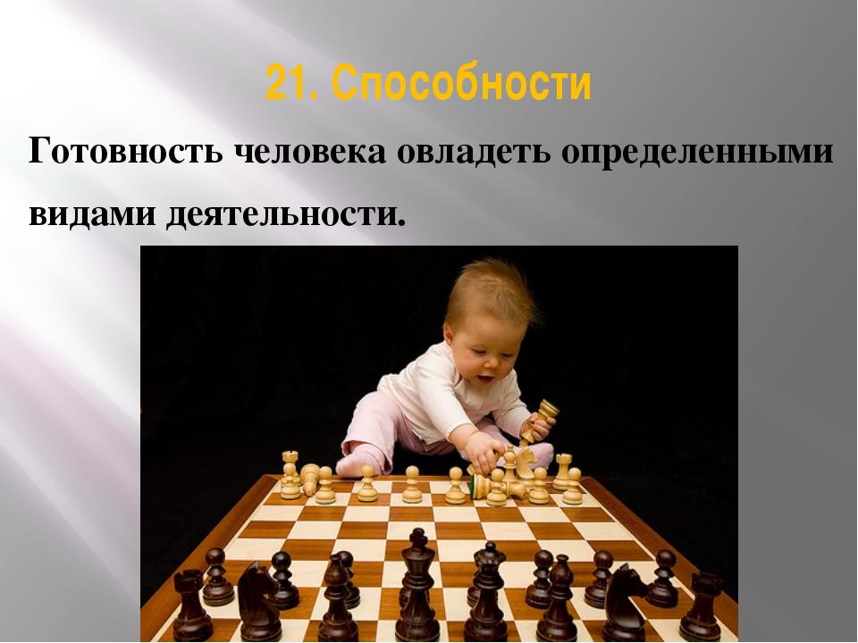 21. Способности Готовность человека овладеть определенными видами деятельности.