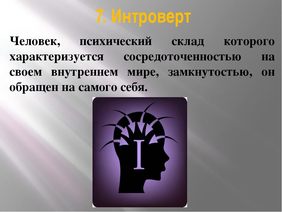 7. Интроверт Человек, психический склад которого характеризуется сосредоточен...