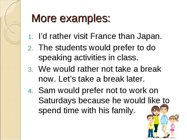 More examples: I'd rather visit France than Japan. The students would prefer...