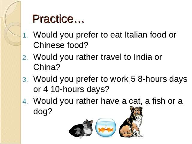 Practice… Would you prefer to eat Italian food or Chinese food? Would you rat...