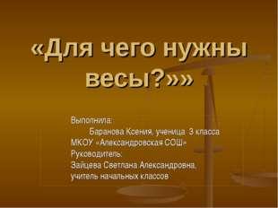 «Для чего нужны весы?»» Выполнила: Баранова Ксения, ученица 3 класса МКОУ «А