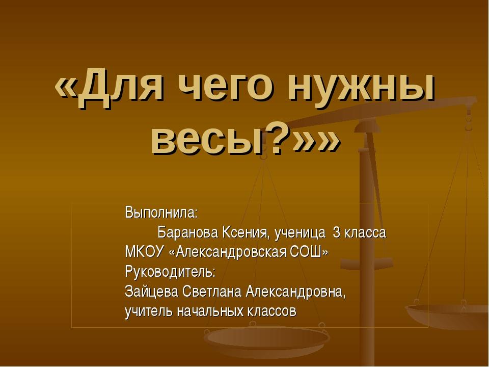 «Для чего нужны весы?»» Выполнила: Баранова Ксения, ученица 3 класса МКОУ «А...