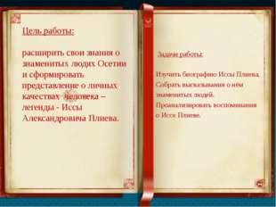 Цель работы: расширить свои знания о знаменитых людях Осетии и сформировать