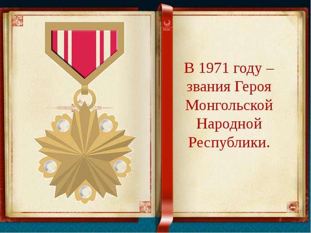 В 1971 году – звания Героя Монгольской Народной Республики.