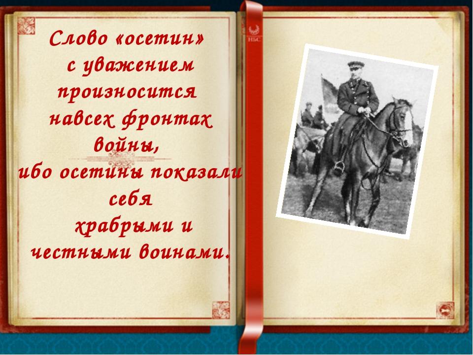 Слово «осетин» с уважением произносится навсех фронтах войны, ибо осетины пок...