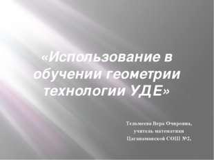 «Использование в обучении геометрии технологии УДЕ» Тельмеева Вера Очировна,