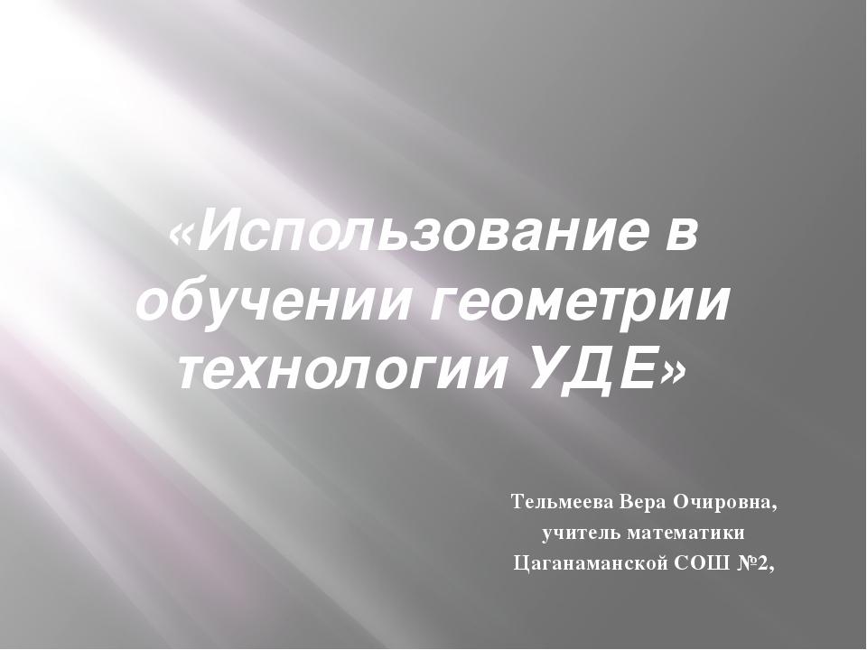«Использование в обучении геометрии технологии УДЕ» Тельмеева Вера Очировна,...