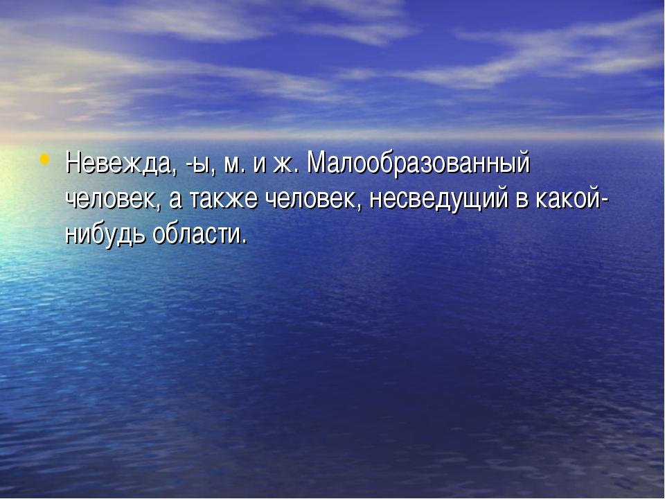 Невежда, -ы, м. и ж. Малообразованный человек, а также человек, несведущий в...