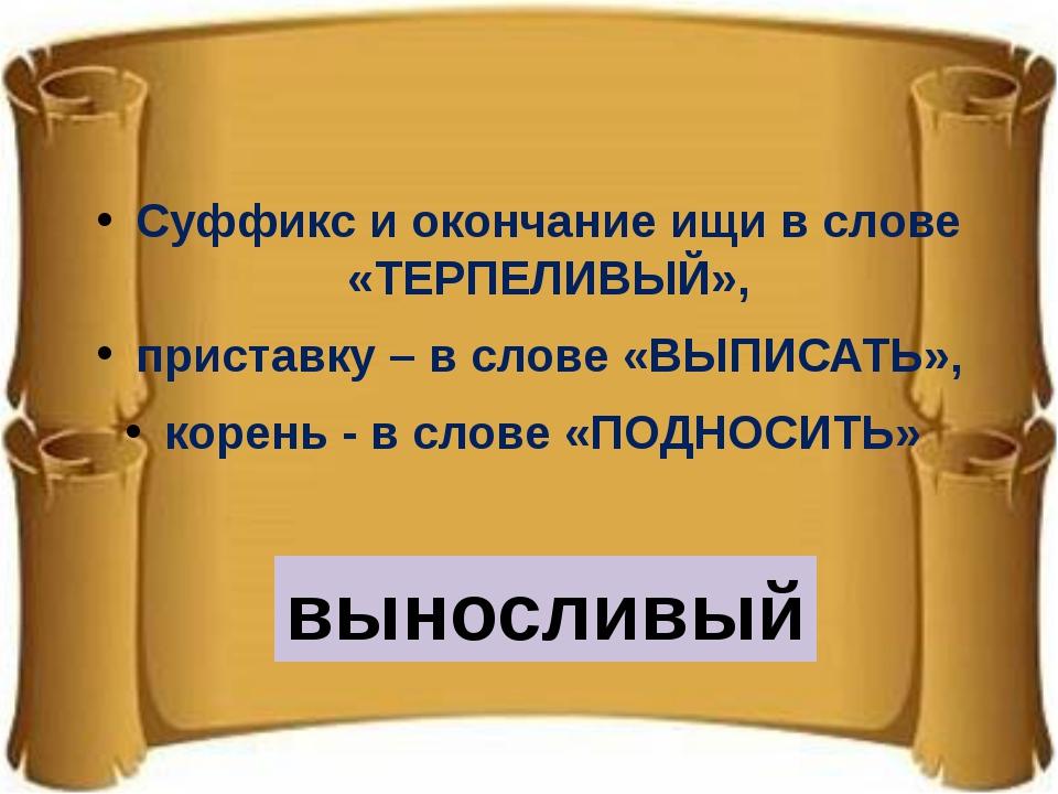 Суффикс и окончание ищи в слове «ТЕРПЕЛИВЫЙ», приставку – в слове «ВЫПИСАТЬ»...