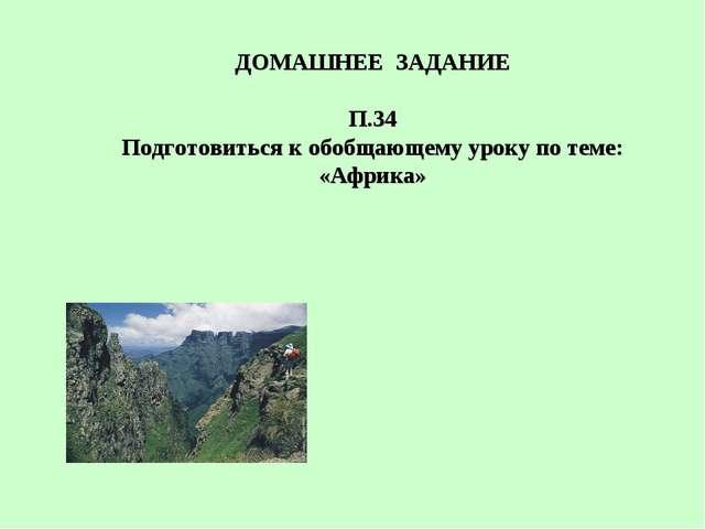 ДОМАШНЕЕ ЗАДАНИЕ П.34 Подготовиться к обобщающему уроку по теме: «Африка»