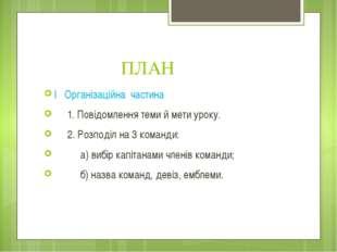 ПЛАН І Організаційна частина 1. Повідомлення теми й мети уроку. 2. Розподіл