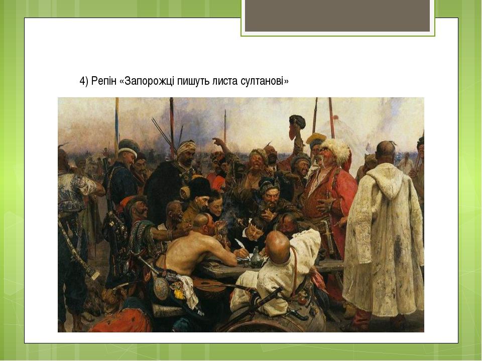 4) Репін «Запорожці пишуть листа султанові»
