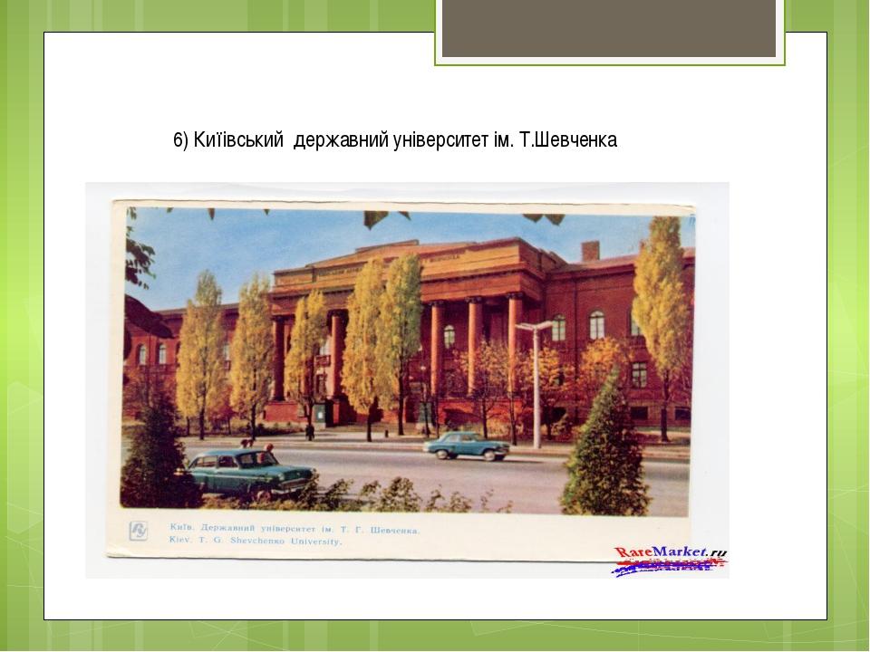 6) Киїівський державний університет ім. Т.Шевченка