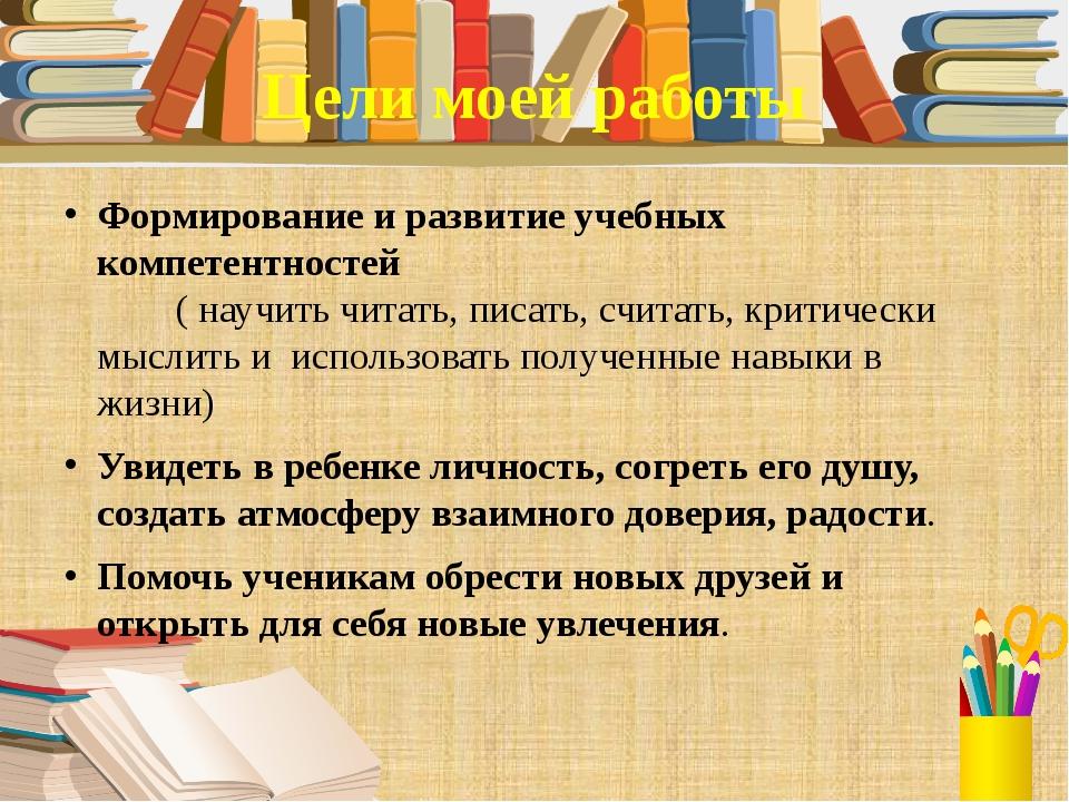 Цели моей работы Формирование и развитие учебных компетентностей ( научить чи...