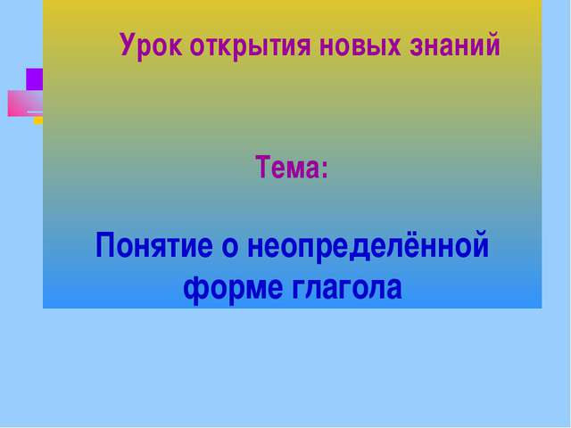 Тема: Понятие о неопределённой форме глагола Урок открытия новых знаний