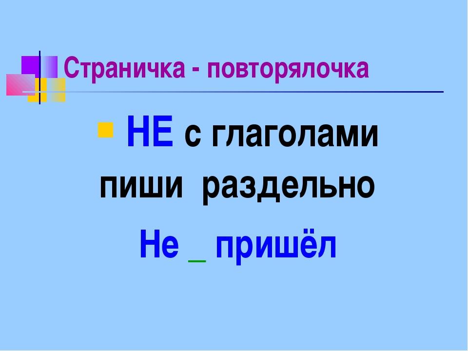Страничка - повторялочка НЕ с глаголами пиши раздельно Не _ пришёл