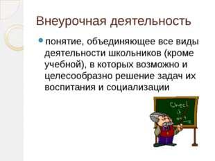 Внеурочная деятельность понятие, объединяющее все виды деятельности школьнико