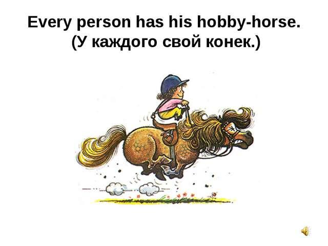 Every person has hishobby-horse. (У каждого свой конек.)