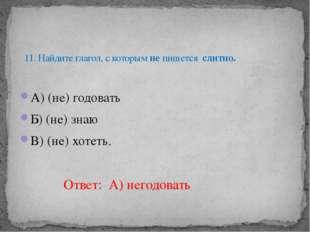А) (не) годовать Б) (не) знаю В) (не) хотеть. 11. Найдите глагол, с которым н