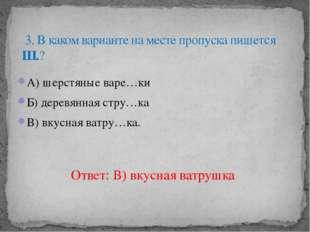 А) шерстяные варе…ки Б) деревянная стру…ка В) вкусная ватру…ка. 3. В каком