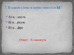 А) ц…кнуть Б) ц…ркуль В) ц…фра 7. В каком слове в корне пишется Ы? Ответ: А)