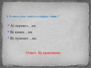 А) перевоз…ик Б) камен…ик В) пулемет…ик. 8. В каком слове пишется суффикс –щи