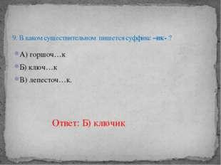 А) горшоч…к Б) ключ…к В) лепесточ…к.  9. В каком существительном пишется суф
