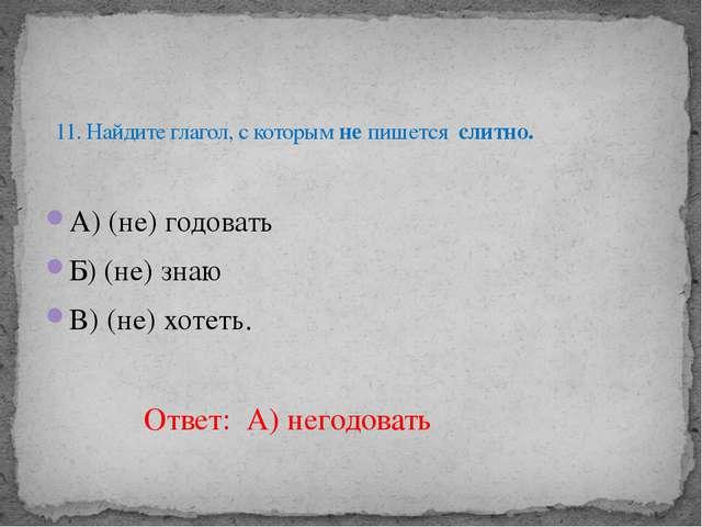 А) (не) годовать Б) (не) знаю В) (не) хотеть. 11. Найдите глагол, с которым н...