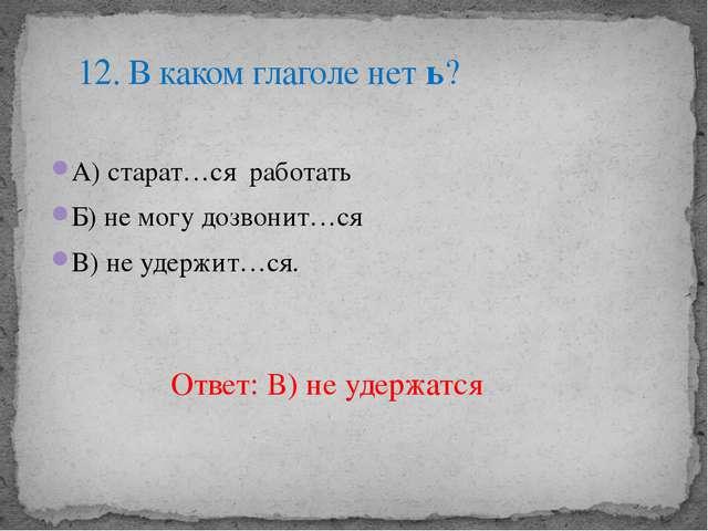 А) старат…ся работать Б) не могу дозвонит…ся В) не удержит…ся. 12. В каком гл...