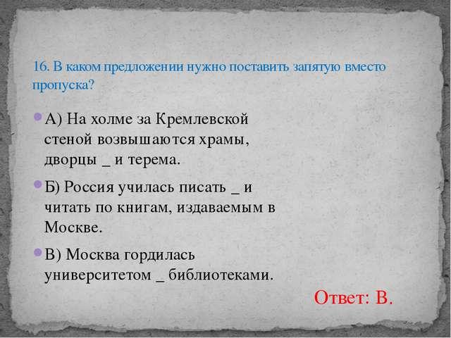 А) На холме за Кремлевской стеной возвышаются храмы, дворцы _ и терема. Б) Р...