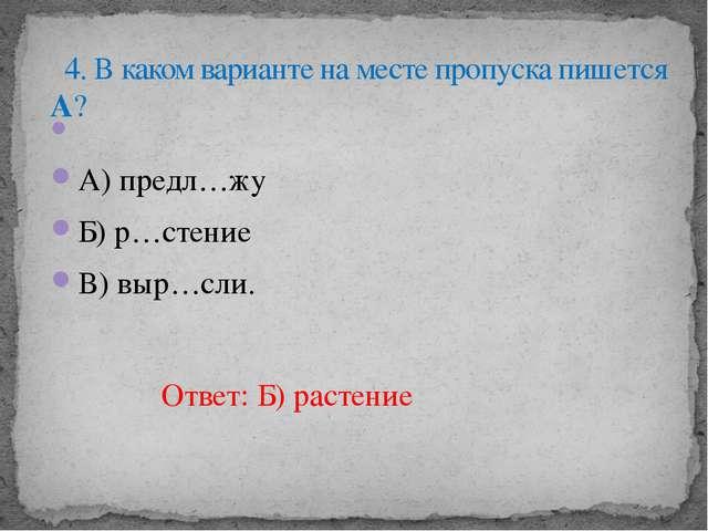 А) предл…жу Б) р…стение В) выр…сли. 4. В каком варианте на месте пропуска п...
