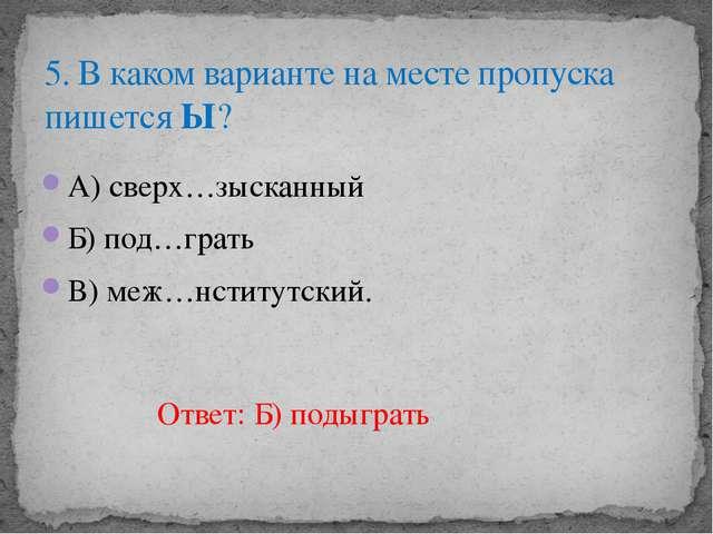 А) сверх…зысканный Б) под…грать В) меж…нститутский. 5. В каком варианте на м...