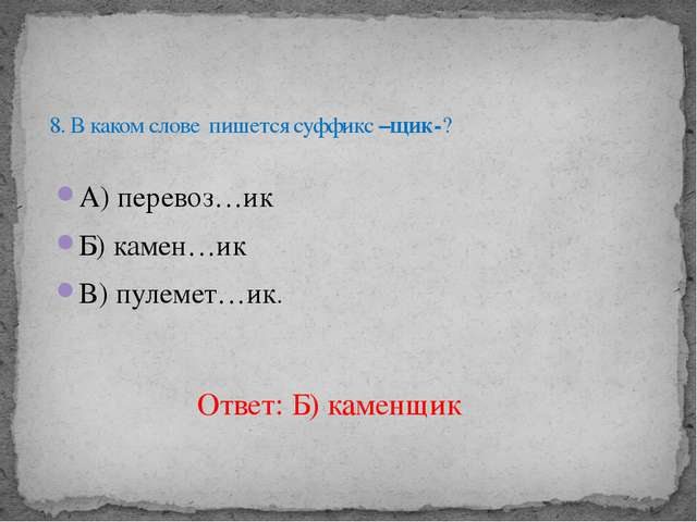А) перевоз…ик Б) камен…ик В) пулемет…ик. 8. В каком слове пишется суффикс –щи...
