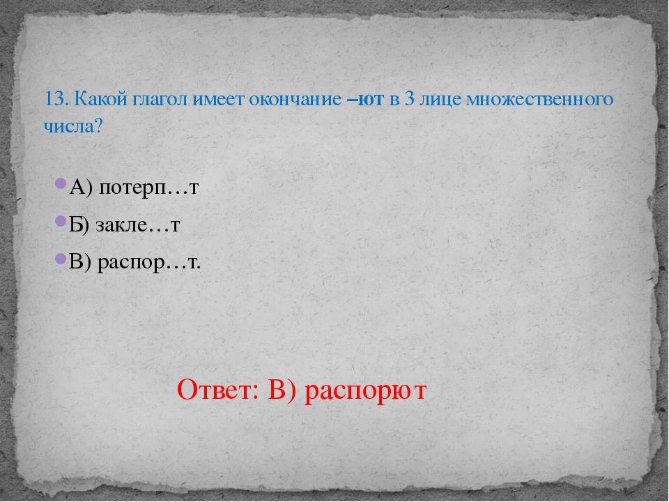А) потерп…т Б) закле…т В) распор…т. 13. Какой глагол имеет окончание –ют в 3...