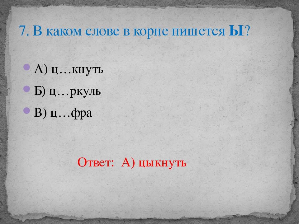 А) ц…кнуть Б) ц…ркуль В) ц…фра 7. В каком слове в корне пишется Ы? Ответ: А)...