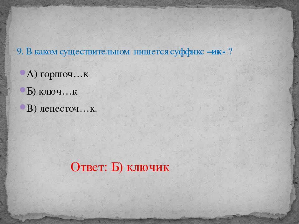 А) горшоч…к Б) ключ…к В) лепесточ…к.  9. В каком существительном пишется суф...