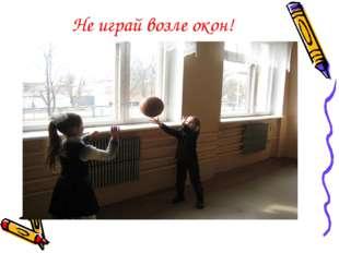 Не играй возле окон!