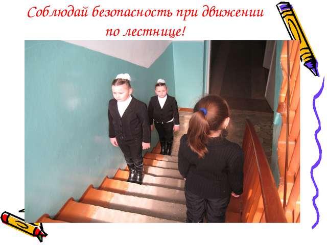Соблюдай безопасность при движении по лестнице!