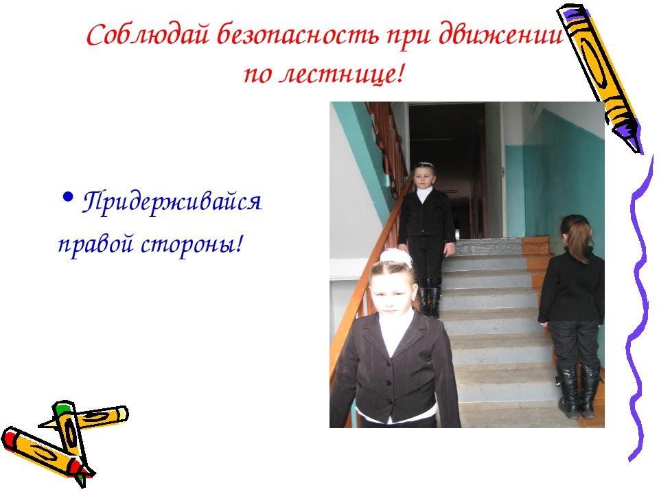 Соблюдай безопасность при движении по лестнице! Придерживайся правой стороны!