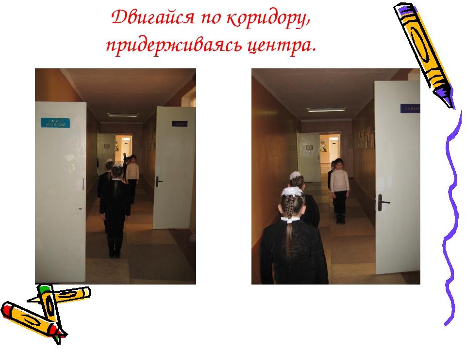 Двигайся по коридору, придерживаясь центра.