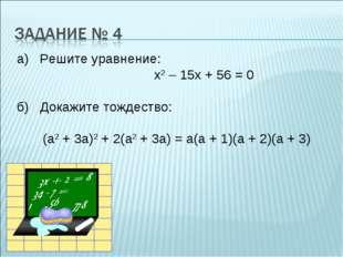 а) Решите уравнение: х2 – 15х + 56 = 0 б) Докажите тождество: (а2 + 3а)2 + 2(