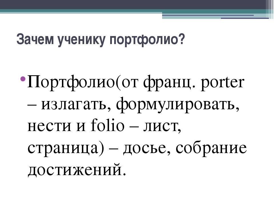 Зачем ученику портфолио? Портфолио(от франц. porter – излагать, формулировать...