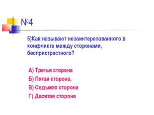 №4 5)Как называют незаинтересованного в конфликте между сторонами, беспристра