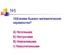 №5 10)Какими бывают математические неравенства? А) Неточными Б) Нестрогими