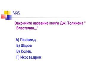"""№6 Закончите название книги Дж. Толкиена """" Властелин,,,"""" А) Пирамид Б) Шаров"""