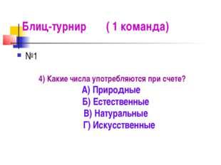 Блиц-турнир ( 1 команда) №1 4) Какие числа употребляются при счете? А) Природ