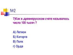 №2 7)Как в древнерусском счете называлось число 100 тысяч ? А) Легион Б) Ког