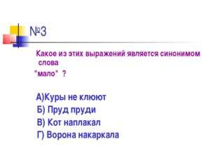 """№3 Какое из этих выражений является синонимом слова """"мало"""" ? А)Куры не клюют"""