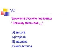 """№5 Закончите русскую пословицу """" Всякому мила своя ,,,,"""" А) высота Б)сторона"""